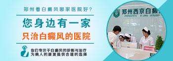 郑州西京白癜风医院咨询
